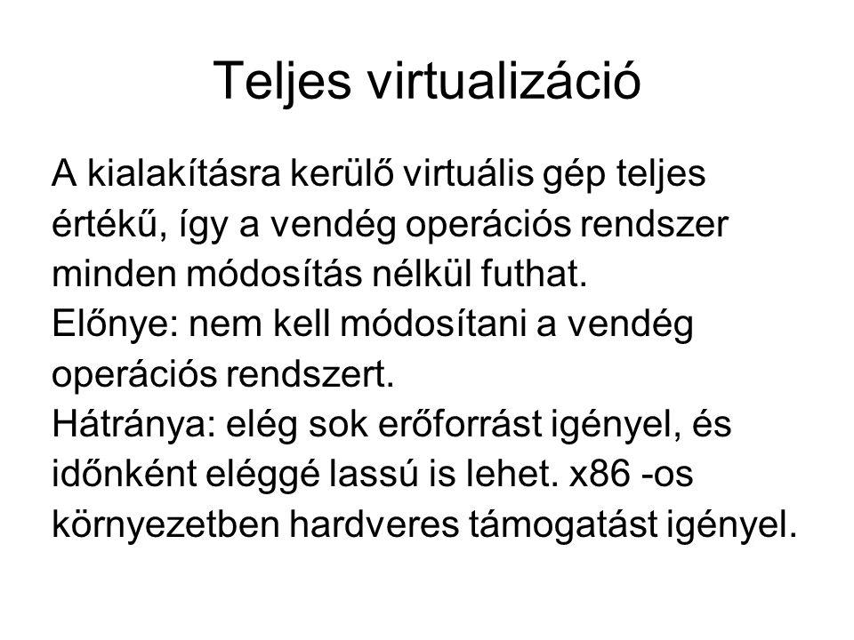 Teljes virtualizáció A kialakításra kerülő virtuális gép teljes értékű, így a vendég operációs rendszer minden módosítás nélkül futhat.