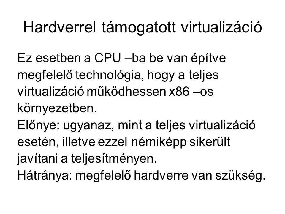 Hardverrel támogatott virtualizáció Ez esetben a CPU –ba be van építve megfelelő technológia, hogy a teljes virtualizáció működhessen x86 –os környezetben.