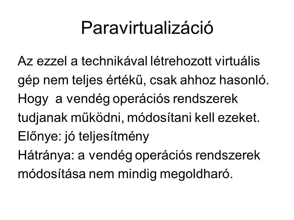 Paravirtualizáció Az ezzel a technikával létrehozott virtuális gép nem teljes értékű, csak ahhoz hasonló.