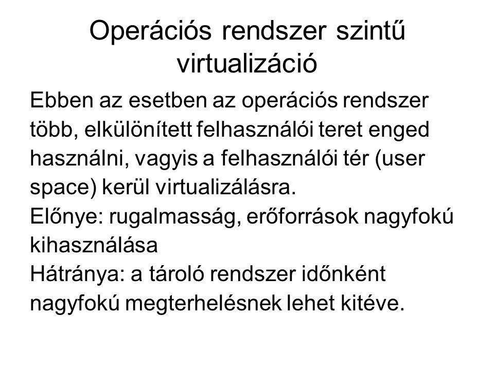 Operációs rendszer szintű virtualizáció Ebben az esetben az operációs rendszer több, elkülönített felhasználói teret enged használni, vagyis a felhasználói tér (user space) kerül virtualizálásra.
