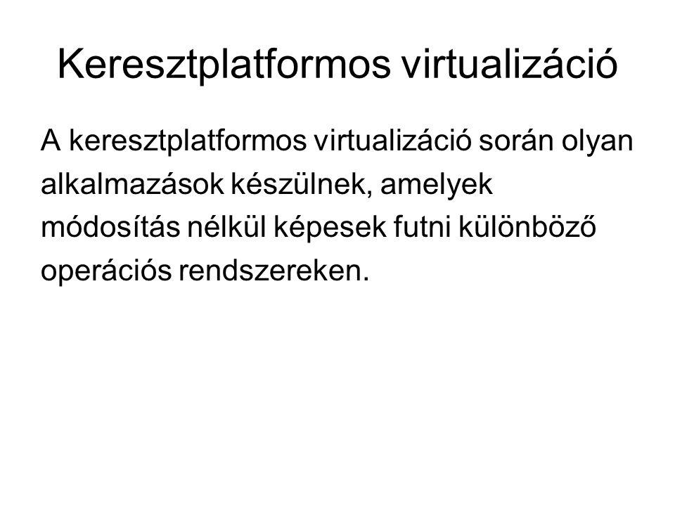 Keresztplatformos virtualizáció A keresztplatformos virtualizáció során olyan alkalmazások készülnek, amelyek módosítás nélkül képesek futni különböző operációs rendszereken.