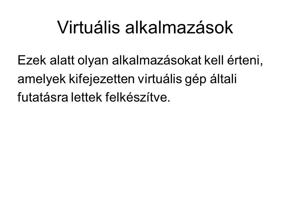 Virtuális alkalmazások Ezek alatt olyan alkalmazásokat kell érteni, amelyek kifejezetten virtuális gép általi futatásra lettek felkészítve.