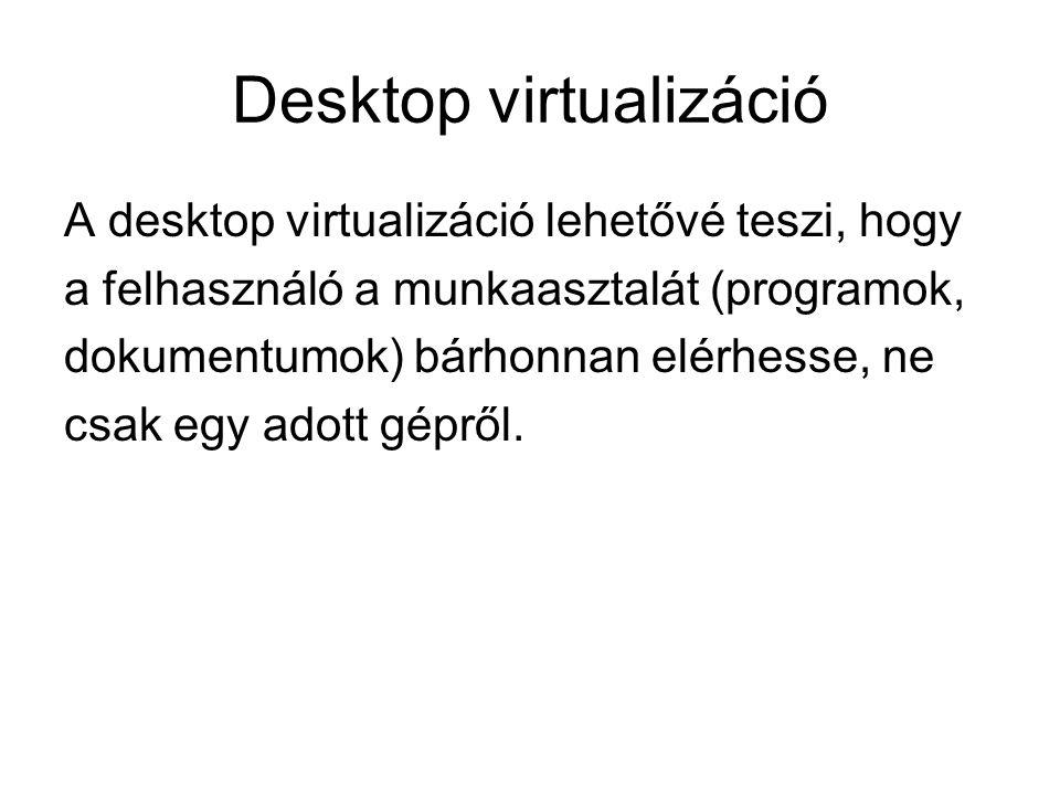Desktop virtualizáció A desktop virtualizáció lehetővé teszi, hogy a felhasználó a munkaasztalát (programok, dokumentumok) bárhonnan elérhesse, ne csak egy adott gépről.