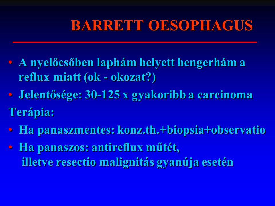 A nyelőcsőben laphám helyett hengerhám a reflux miatt (ok - okozat?) Jelentősége: 30-125 x gyakoribb a carcinoma Terápia: Ha panaszmentes: konz.th.+biopsia+observatio Ha panaszos: antireflux műtét, illetve resectio malignitás gyanúja esetén A nyelőcsőben laphám helyett hengerhám a reflux miatt (ok - okozat?) Jelentősége: 30-125 x gyakoribb a carcinoma Terápia: Ha panaszmentes: konz.th.+biopsia+observatio Ha panaszos: antireflux műtét, illetve resectio malignitás gyanúja esetén BARRETT OESOPHAGUS