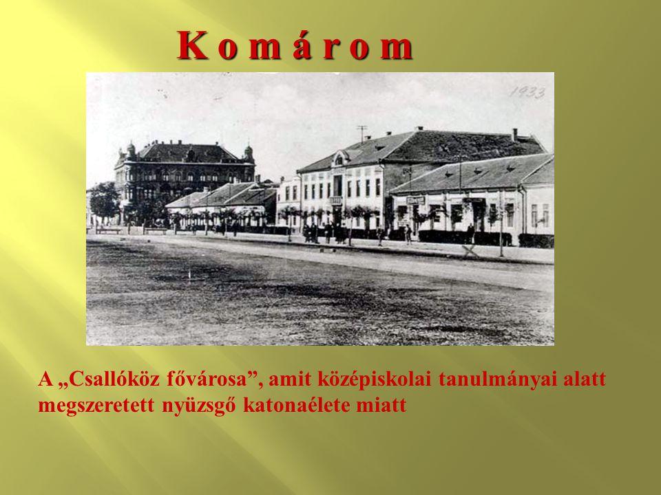 """K o m á r o m A """"Csallóköz fővárosa"""", amit középiskolai tanulmányai alatt megszeretett nyüzsgő katonaélete miatt"""