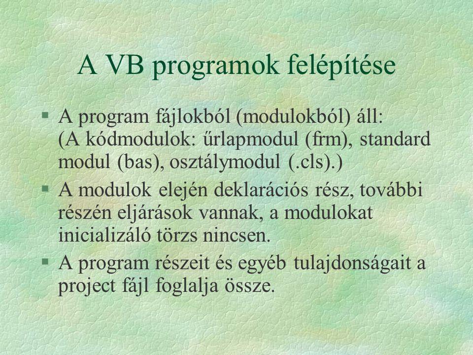 A VB programok felépítése §A program fájlokból (modulokból) áll: (A kódmodulok: űrlapmodul (frm), standard modul (bas), osztálymodul (.cls).) §A modul
