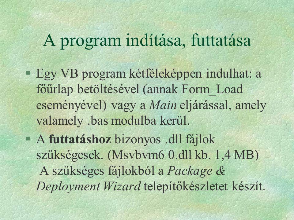 A program indítása, futtatása §Egy VB program kétféleképpen indulhat: a főűrlap betöltésével (annak Form_Load eseményével) vagy a Main eljárással, ame