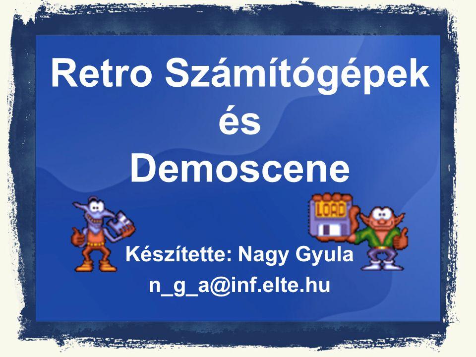 Retro Számítógépek és Demoscene Készítette: Nagy Gyula n_g_a@inf.elte.hu