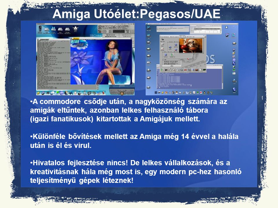 Amiga Utóélet:Pegasos/UAE A commodore csődje után, a nagyközönség számára az amigák eltűntek, azonban lelkes felhasználó tábora (igazi fanatikusok) ki