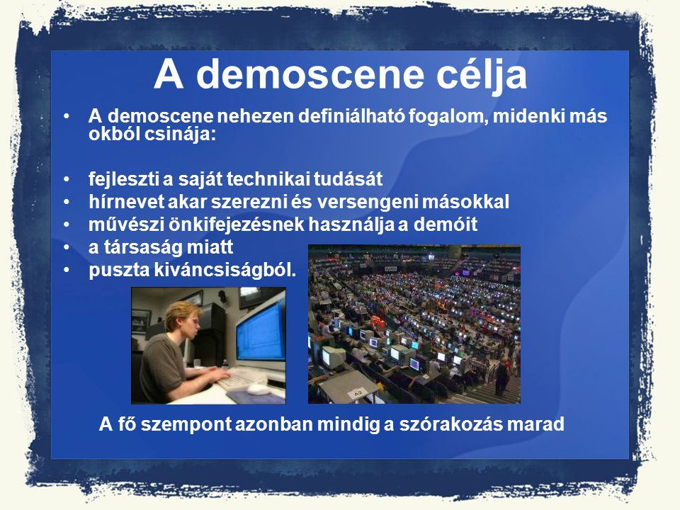 A demoscene célja A demoscene nehezen definiálható fogalom, midenki más okból csinája: fejleszti a saját technikai tudását hírnevet akar szerezni és v