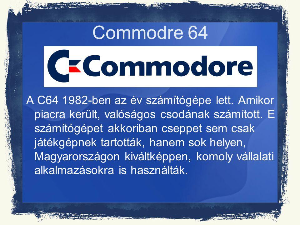 Commodre 64 A C64 1982-ben az év számítógépe lett. Amikor piacra került, valóságos csodának számított. E számítógépet akkoriban cseppet sem csak játék