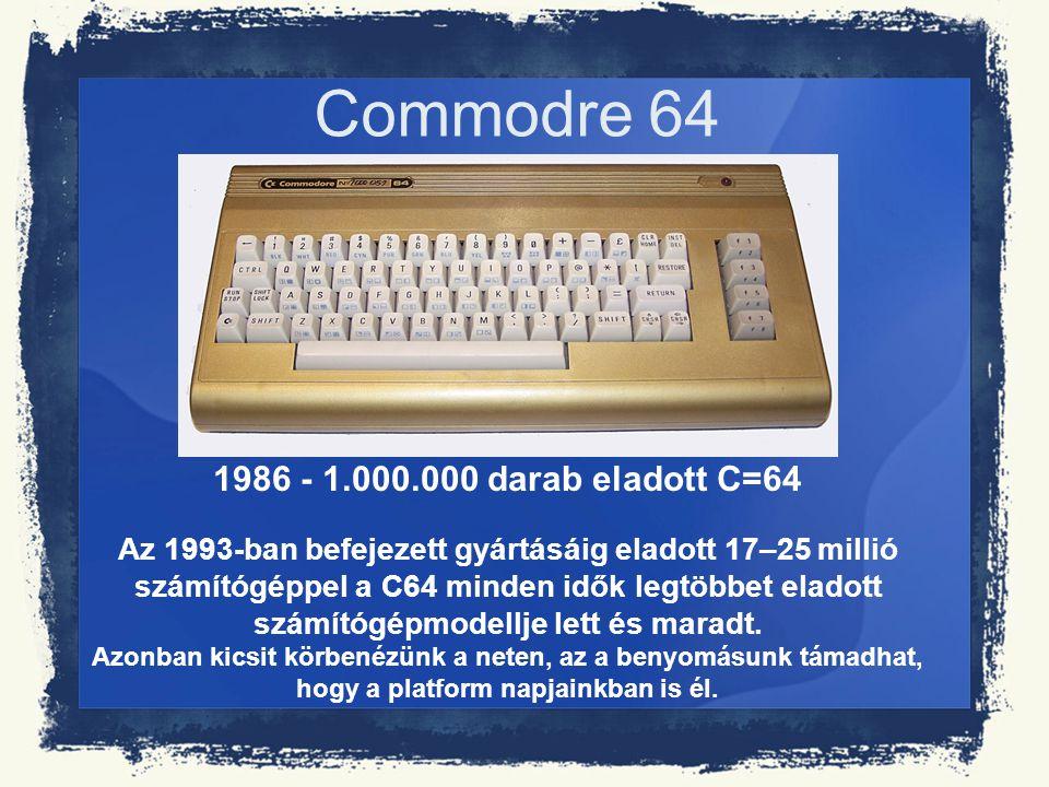 Commodre 64 1986 - 1.000.000 darab eladott C=64 Az 1993-ban befejezett gyártásáig eladott 17–25 millió számítógéppel a C64 minden idők legtöbbet elado