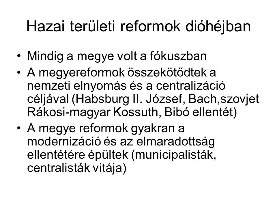 Hazai területi reformok dióhéjban Mindig a megye volt a fókuszban A megyereformok összekötődtek a nemzeti elnyomás és a centralizáció céljával (Habsburg II.
