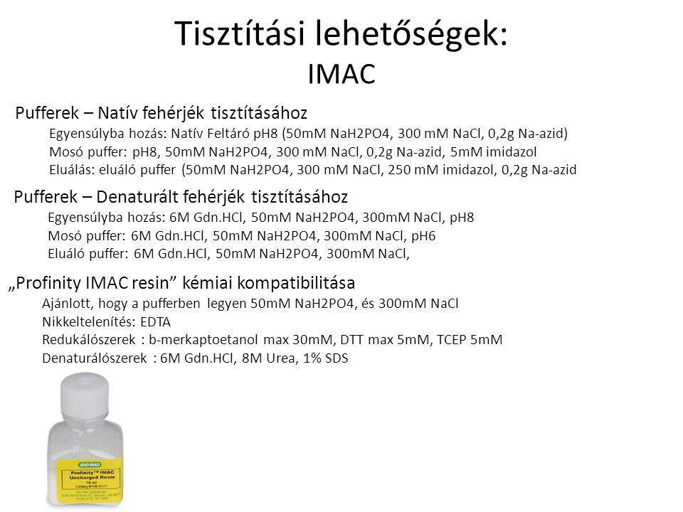 """Tisztítási lehetőségek: IMAC """"Profinity IMAC resin kémiai kompatibilitása Ajánlott, hogy a pufferben legyen 50mM NaH2PO4, és 300mM NaCl Nikkeltelenítés: EDTA Redukálószerek : b-merkaptoetanol max 30mM, DTT max 5mM, TCEP 5mM Denaturálószerek : 6M Gdn.HCl, 8M Urea, 1% SDS Pufferek – Denaturált fehérjék tisztításához Egyensúlyba hozás: 6M Gdn.HCl, 50mM NaH2PO4, 300mM NaCl, pH8 Mosó puffer: 6M Gdn.HCl, 50mM NaH2PO4, 300mM NaCl, pH6 Eluáló puffer: 6M Gdn.HCl, 50mM NaH2PO4, 300mM NaCl, Pufferek – Natív fehérjék tisztításához Egyensúlyba hozás: Natív Feltáró pH8 (50mM NaH2PO4, 300 mM NaCl, 0,2g Na-azid) Mosó puffer: pH8, 50mM NaH2PO4, 300 mM NaCl, 0,2g Na-azid, 5mM imidazol Eluálás: eluáló puffer (50mM NaH2PO4, 300 mM NaCl, 250 mM imidazol, 0,2g Na-azid"""