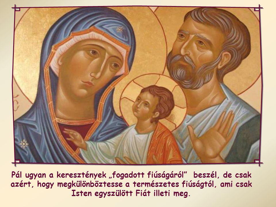 """Pál ugyan a keresztények """"fogadott fiúságáról beszél, de csak azért, hogy megkülönböztesse a természetes fiúságtól, ami csak Isten egyszülött Fiát illeti meg."""