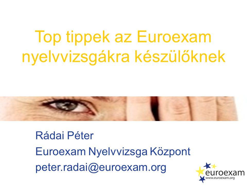 Rádai Péter Euroexam Nyelvvizsga Központ peter.radai@euroexam.org Top tippek az Euroexam nyelvvizsgákra készülőknek