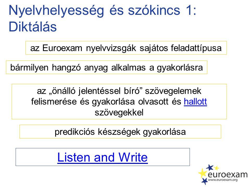 """Nyelvhelyesség és szókincs 1: Diktálás az Euroexam nyelvvizsgák sajátos feladattípusa az """"önálló jelentéssel bíró szövegelemek felismerése és gyakorlása olvasott és hallott szövegekkelhallott Listen and Write bármilyen hangzó anyag alkalmas a gyakorlásra predikciós készségek gyakorlása"""