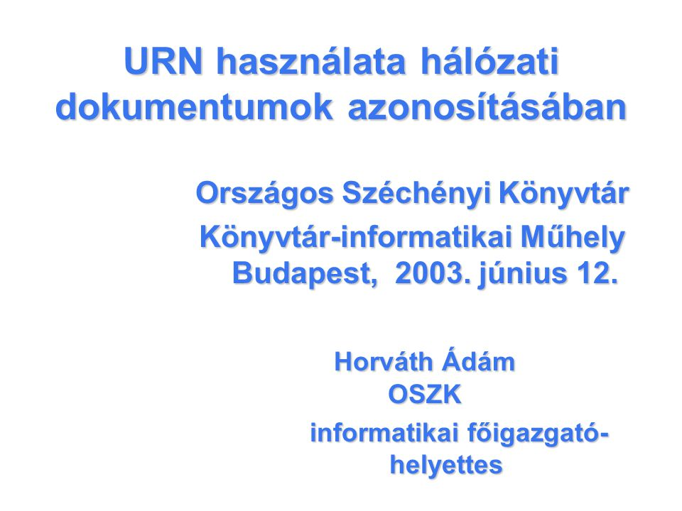 URN használata hálózati dokumentumok azonosításában Országos Széchényi Könyvtár Könyvtár-informatikai Műhely Budapest, 2003.