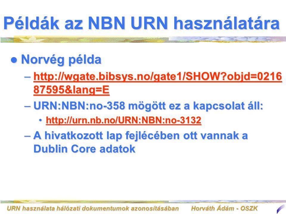 URN használata hálózati dokumentumok azonosításában Horváth Ádám - OSZK Példák az NBN URN használatára Norvég példa Norvég példa –http://wgate.bibsys.no/gate1/SHOW?objd=0216 87595&lang=E http://wgate.bibsys.no/gate1/SHOW?objd=0216 87595&lang=Ehttp://wgate.bibsys.no/gate1/SHOW?objd=0216 87595&lang=E –URN:NBN:no-358 mögött ez a kapcsolat áll: http://urn.nb.no/URN:NBN:no-3132http://urn.nb.no/URN:NBN:no-3132http://urn.nb.no/URN:NBN:no-3132 –A hivatkozott lap fejlécében ott vannak a Dublin Core adatok