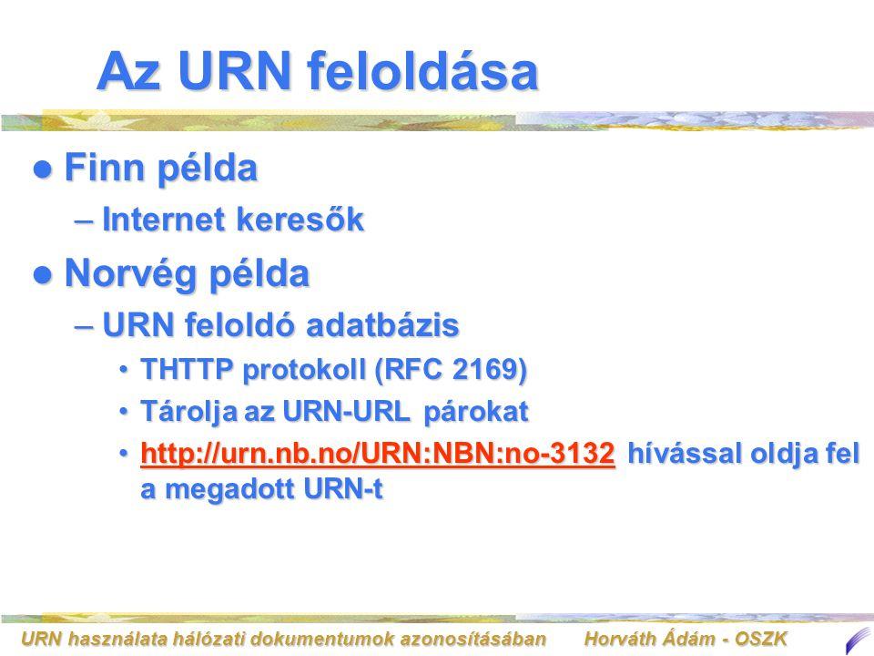 URN használata hálózati dokumentumok azonosításában Horváth Ádám - OSZK Az URN feloldása Finn példa Finn példa –Internet keresők Norvég példa Norvég példa –URN feloldó adatbázis THTTP protokoll (RFC 2169)THTTP protokoll (RFC 2169) Tárolja az URN-URL párokatTárolja az URN-URL párokat http://urn.nb.no/URN:NBN:no-3132 hívással oldja fel a megadott URN-thttp://urn.nb.no/URN:NBN:no-3132 hívással oldja fel a megadott URN-thttp://urn.nb.no/URN:NBN:no-3132