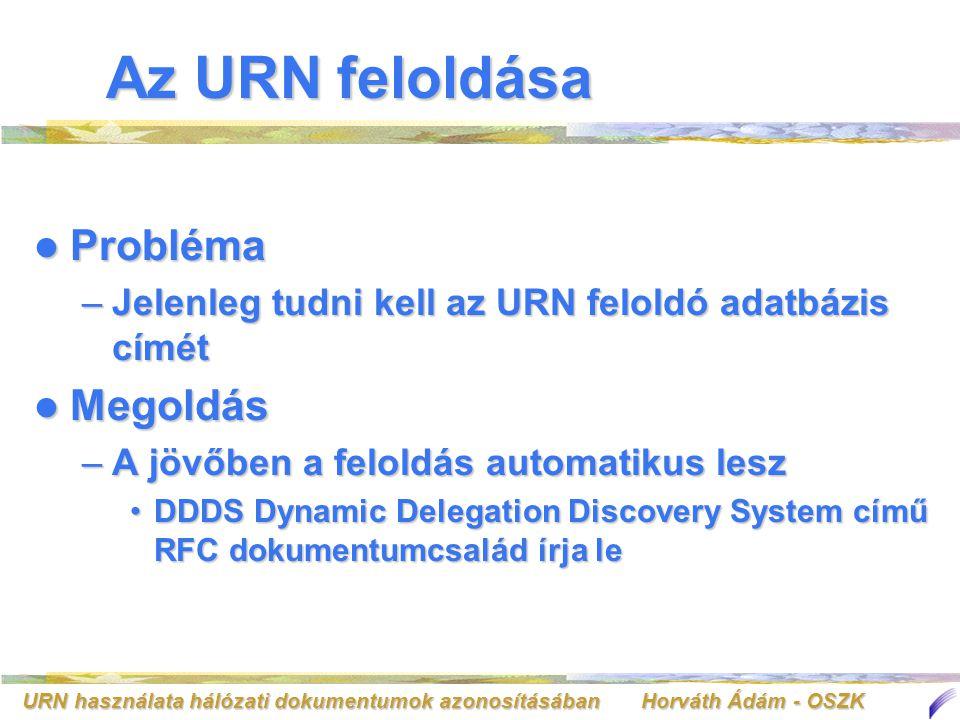 URN használata hálózati dokumentumok azonosításában Horváth Ádám - OSZK Az URN feloldása Probléma Probléma –Jelenleg tudni kell az URN feloldó adatbáz
