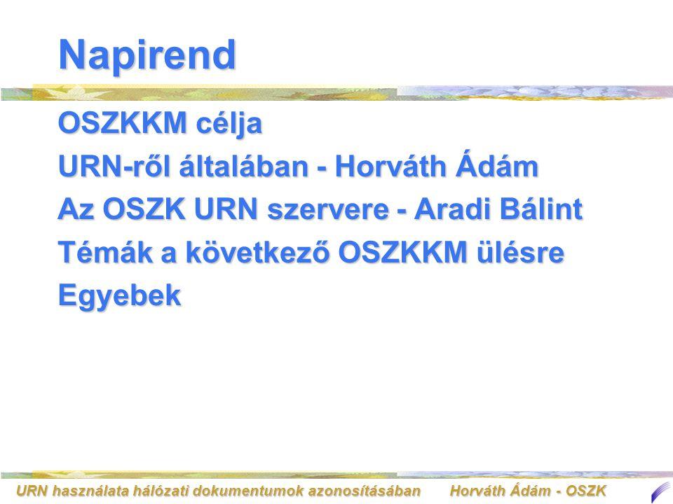 URN használata hálózati dokumentumok azonosításában Horváth Ádám - OSZK Napirend OSZKKM célja URN-ről általában - Horváth Ádám Az OSZK URN szervere - Aradi Bálint Témák a következő OSZKKM ülésre Egyebek