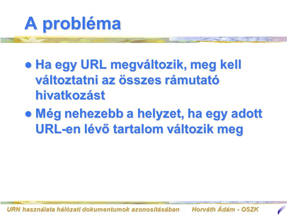URN használata hálózati dokumentumok azonosításában Horváth Ádám - OSZK A megoldás A hálózati forrás egyedi azonosítása A hálózati forrás egyedi azonosítása –URN (Universial Resource Name) A hálózati forrást egy névvel azonosítjaA hálózati forrást egy névvel azonosítja A név nem változikA név nem változik A név világviszonylatban egyediA név világviszonylatban egyedi –Az URN kiadása ellenőrzött folyamat Az URL-re továbbra is szükség vanAz URL-re továbbra is szükség van