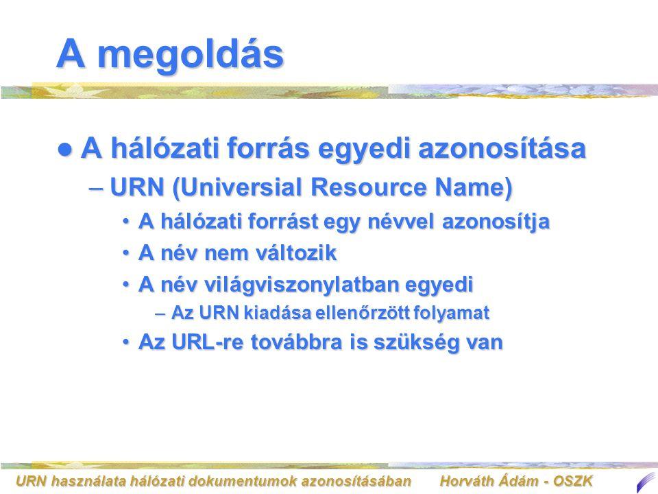 URN használata hálózati dokumentumok azonosításában Horváth Ádám - OSZK A megoldás Működés Működés –Ügyfél oldal http://www.oszk.hu/ helyett:http://www.oszk.hu/ helyett: urn:nbn:hu-123urn:nbn:hu-123 –URN generátor –URN feloldó URN-URL párost tartalmazzaURN-URL párost tartalmazza URN feloldók elosztott hálózatot alkotnakURN feloldók elosztott hálózatot alkotnak –URN feloldókat összefogó rendszer