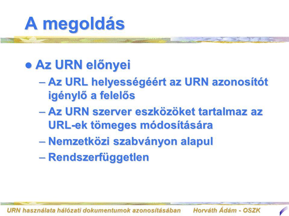 URN használata hálózati dokumentumok azonosításában Horváth Ádám - OSZK Az URN egyedisége Az URN névterületekre oszlik Az URN névterületekre oszlik –A névterületek kiadása ellenőrzött folyamat: regisztráltatni kell Jelenlegi regisztrált névterületekJelenlegi regisztrált névterületek –ISSN, OID, ISBN, NBN –Többi: http://www.iana.org/assignments/urn- namespaces http://www.iana.org/assignments/urn- namespaceshttp://www.iana.org/assignments/urn- namespaces –A névterületen belül az egyes URN azonosítók kiadása is ellenőrzött folyamat