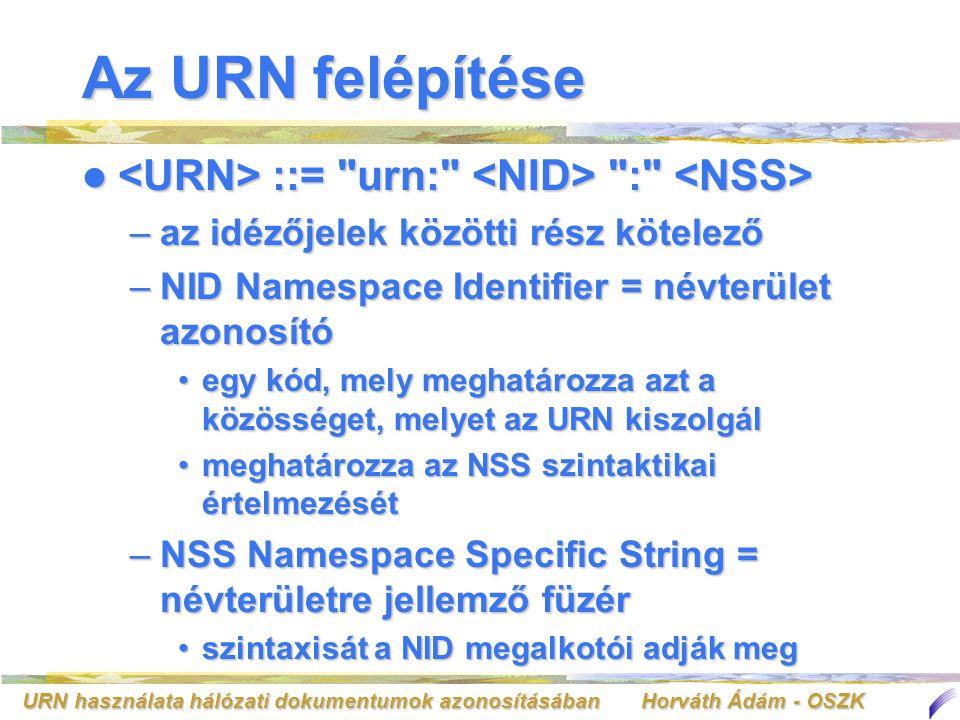 URN használata hálózati dokumentumok azonosításában Horváth Ádám - OSZK Az URN felépítése ::= urn: : ::= urn: : –az idézőjelek közötti rész kötelező –NID Namespace Identifier = névterület azonosító egy kód, mely meghatározza azt a közösséget, melyet az URN kiszolgálegy kód, mely meghatározza azt a közösséget, melyet az URN kiszolgál meghatározza az NSS szintaktikai értelmezésétmeghatározza az NSS szintaktikai értelmezését –NSS Namespace Specific String = névterületre jellemző füzér szintaxisát a NID megalkotói adják megszintaxisát a NID megalkotói adják meg