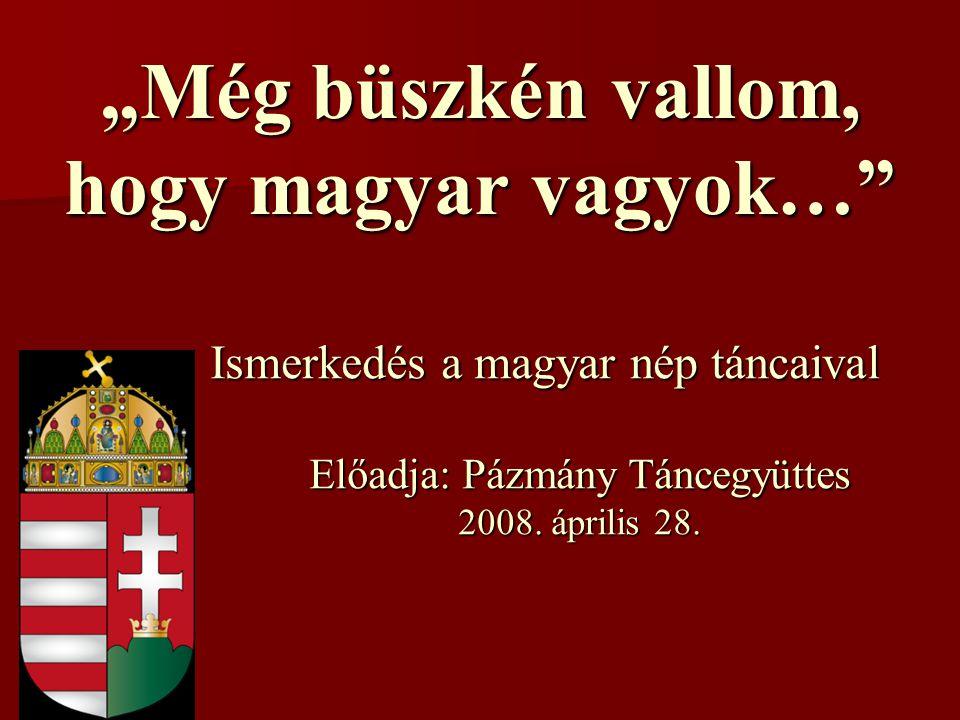 """""""Még büszkén vallom, hogy magyar vagyok… Ismerkedés a magyar nép táncaival Előadja: Pázmány Táncegyüttes 2008."""