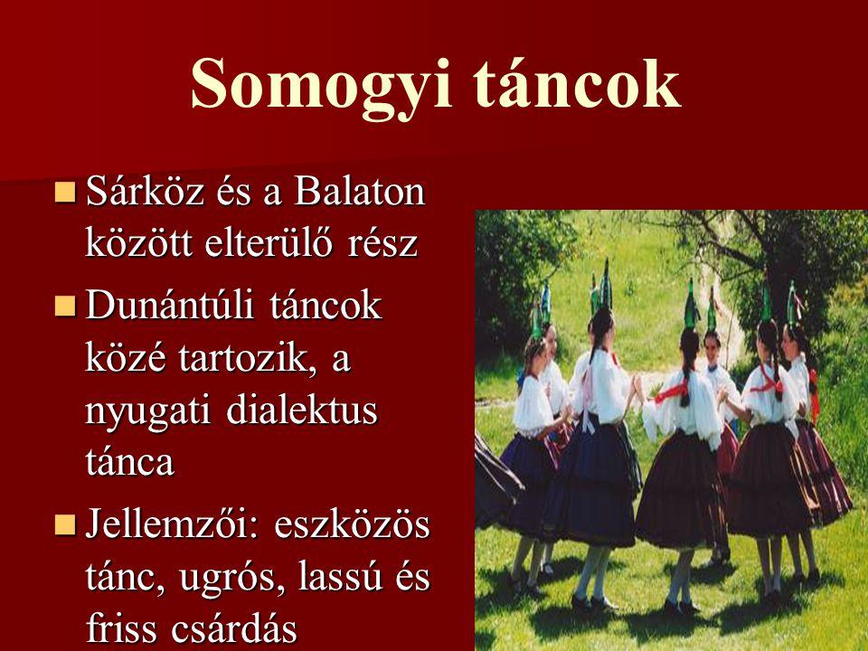 Somogyi táncok Sárköz és a Balaton között elterülő rész Sárköz és a Balaton között elterülő rész Dunántúli táncok közé tartozik, a nyugati dialektus tánca Dunántúli táncok közé tartozik, a nyugati dialektus tánca Jellemzői: eszközös tánc, ugrós, lassú és friss csárdás Jellemzői: eszközös tánc, ugrós, lassú és friss csárdás