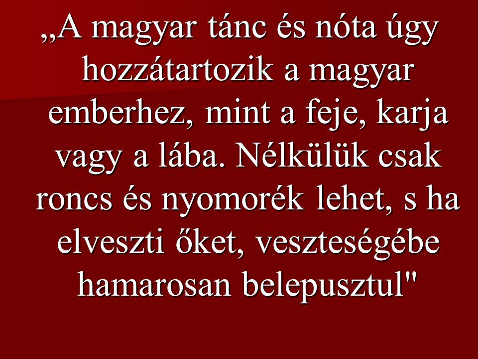 """""""A magyar tánc és nóta úgy hozzátartozik a magyar emberhez, mint a feje, karja vagy a lába."""