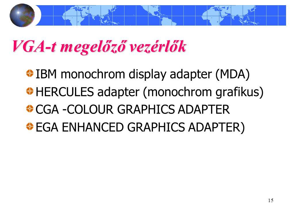 15 VGA-t megelőző vezérlők IBM monochrom display adapter (MDA) HERCULES adapter (monochrom grafikus) CGA -COLOUR GRAPHICS ADAPTER EGA ENHANCED GRAPHIC