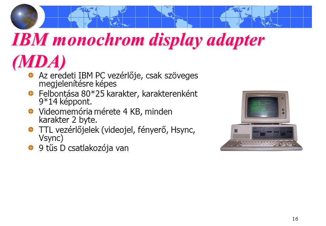 16 IBM monochrom display adapter (MDA) Az eredeti IBM PC vezérlője, csak szöveges megjelenítésre képes Felbontása 80*25 karakter, karakterenként 9*14