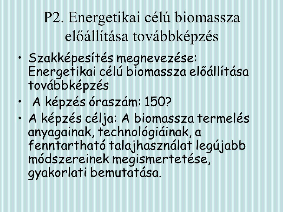 P2. Energetikai célú biomassza előállítása továbbképzés Szakképesítés megnevezése: Energetikai célú biomassza előállítása továbbképzés A képzés óraszá