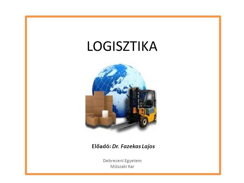 LOGISZTIKA Debreceni Egyetem Műszaki Kar Előadó: Dr. Fazekas Lajos