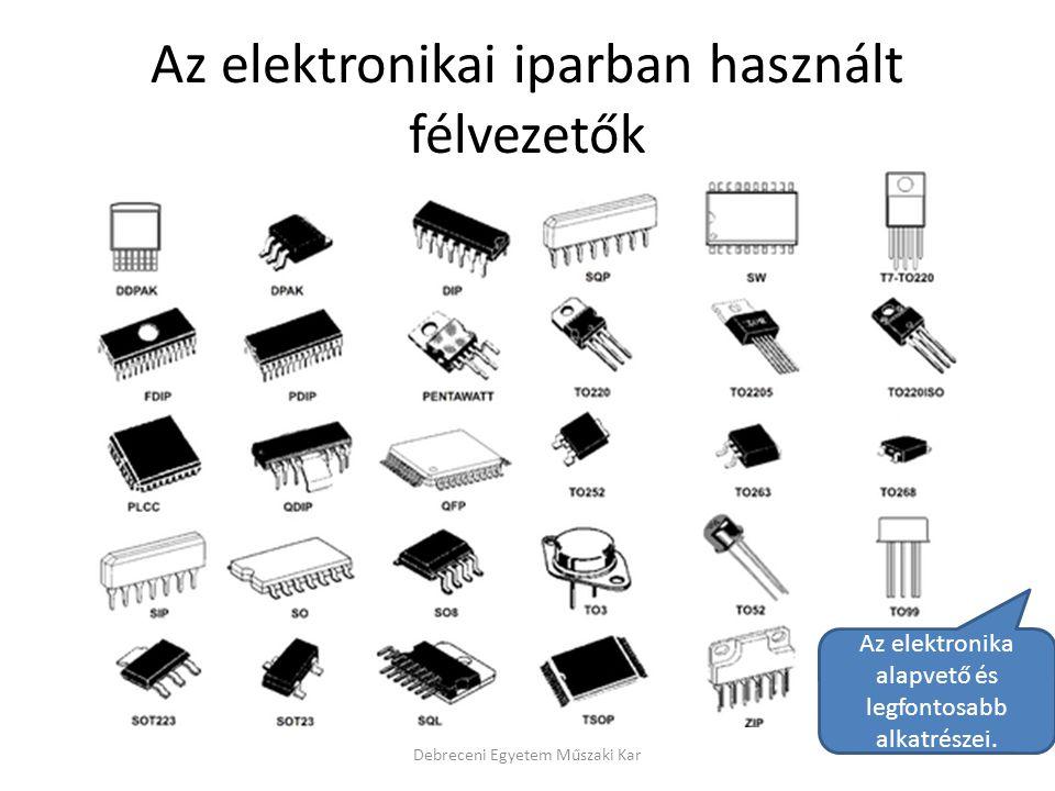 Az elektronikai iparban használt félvezetők Debreceni Egyetem Műszaki Kar Az elektronika alapvető és legfontosabb alkatrészei.