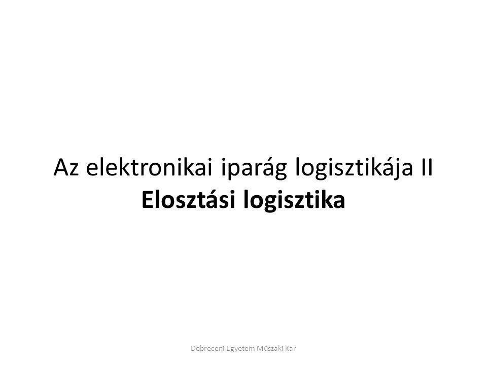 Az elektronikai iparág logisztikája II Elosztási logisztika