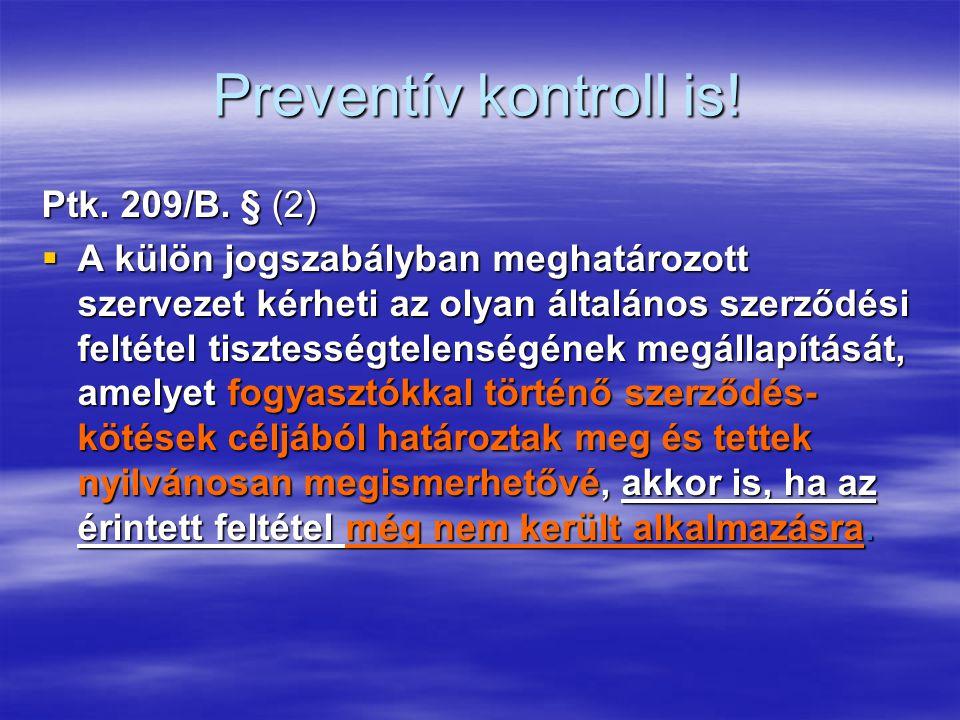 Preventív kontroll is! Ptk. 209/B. § (2)  A külön jogszabályban meghatározott szervezet kérheti az olyan általános szerződési feltétel tisztességtele