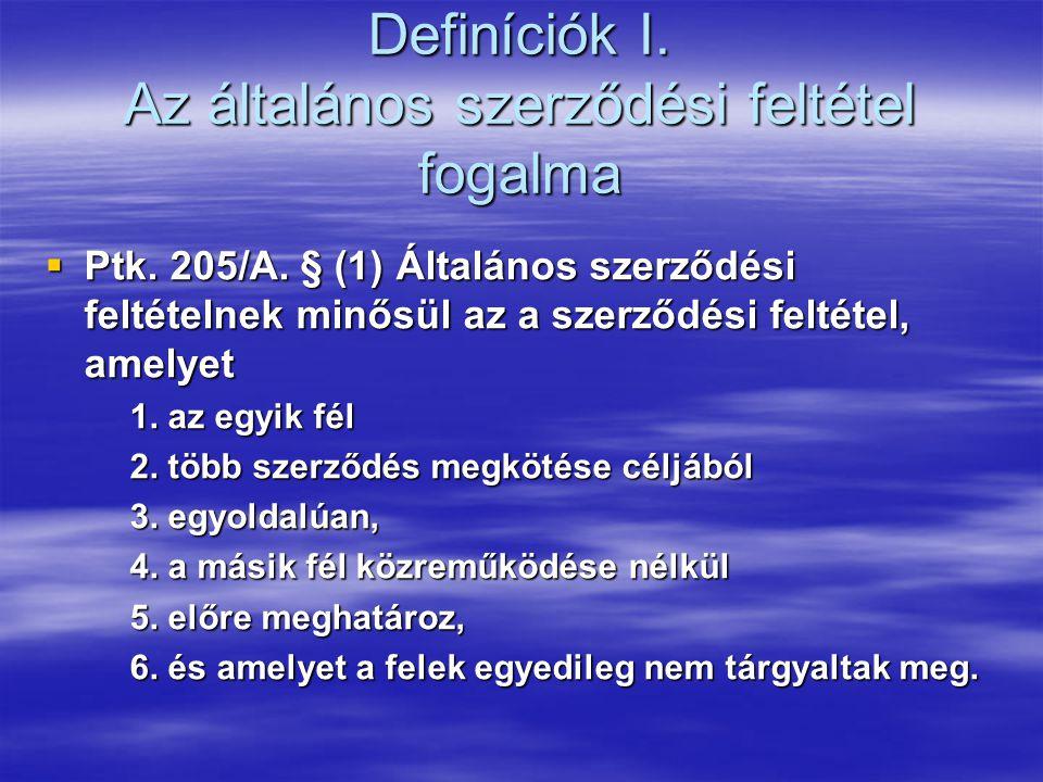 Definíciók I. Az általános szerződési feltétel fogalma  Ptk. 205/A. § (1) Általános szerződési feltételnek minősül az a szerződési feltétel, amelyet