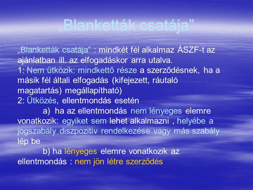 """""""Blanketták csatája"""" """"Blanketták csatája"""" : mindkét fél alkalmaz ÁSZF-t az ajánlatban ill. az elfogadáskor arra utalva. 1: Nem ütközik: mindkettő rész"""