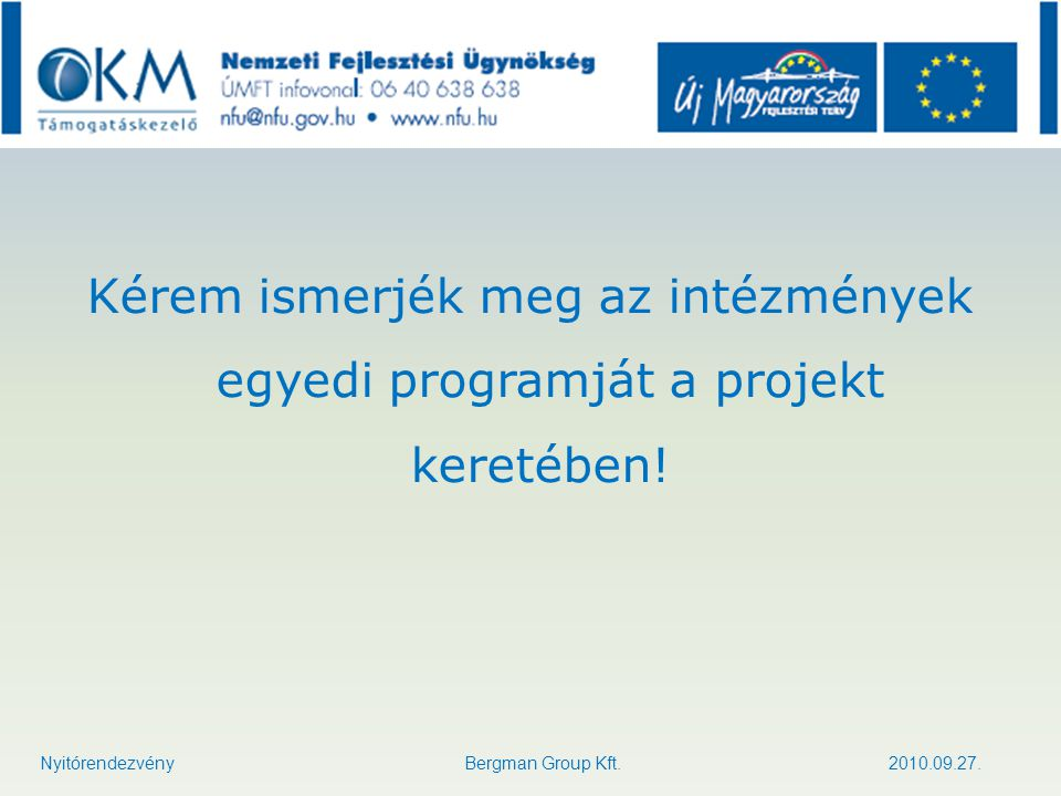 Kérem ismerjék meg az intézmények egyedi programját a projekt keretében! Nyitórendezvény Bergman Group Kft. 2010.09.27.