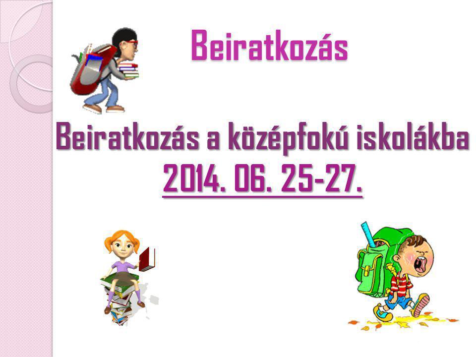 Beiratkozás Beiratkozás a középfokú iskolákba 2014. 06. 25-27.