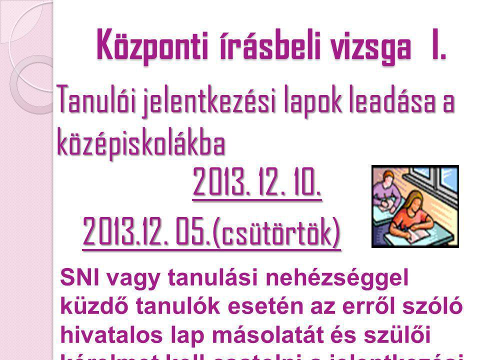 Központi írásbeli vizsga I. Tanulói jelentkezési lapok leadása a középiskolákba 2013. 12. 10. 2013.12. 05.(csütörtök) SNI vagy tanulási nehézséggel kü