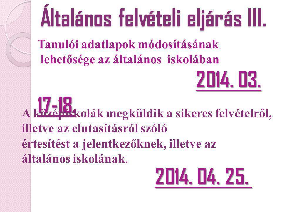 Általános felvételi eljárás III. Tanulói adatlapok módosításának lehetősége az általános iskolában 2014. 03. 17-18. A középiskolák megküldik a sikeres