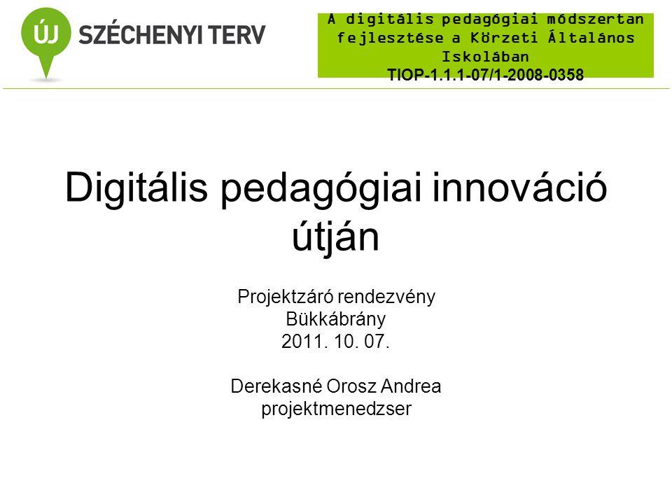 A digitális pedagógiai módszertan fejlesztése a Körzeti Általános Iskolában TIOP-1.1.1-07/1-2008-0358 Digitális pedagógiai innováció útján Projektzáró rendezvény Bükkábrány 2011.