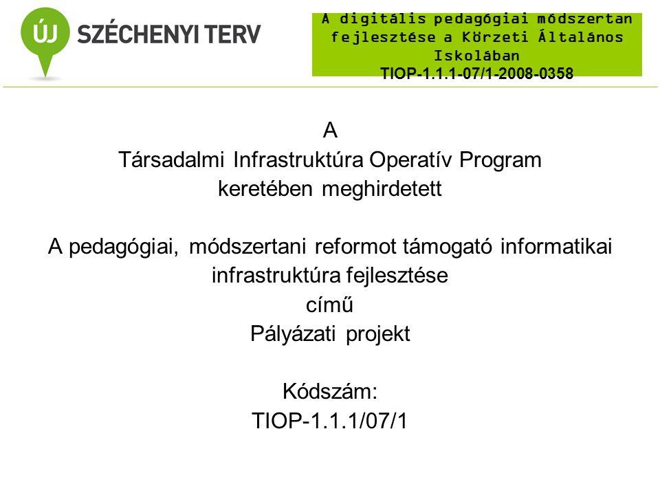 A digitális pedagógiai módszertan fejlesztése a Körzeti Általános Iskolában TIOP-1.1.1-07/1-2008-0358 A Társadalmi Infrastruktúra Operatív Program keretében meghirdetett A pedagógiai, módszertani reformot támogató informatikai infrastruktúra fejlesztése című Pályázati projekt Kódszám: TIOP-1.1.1/07/1