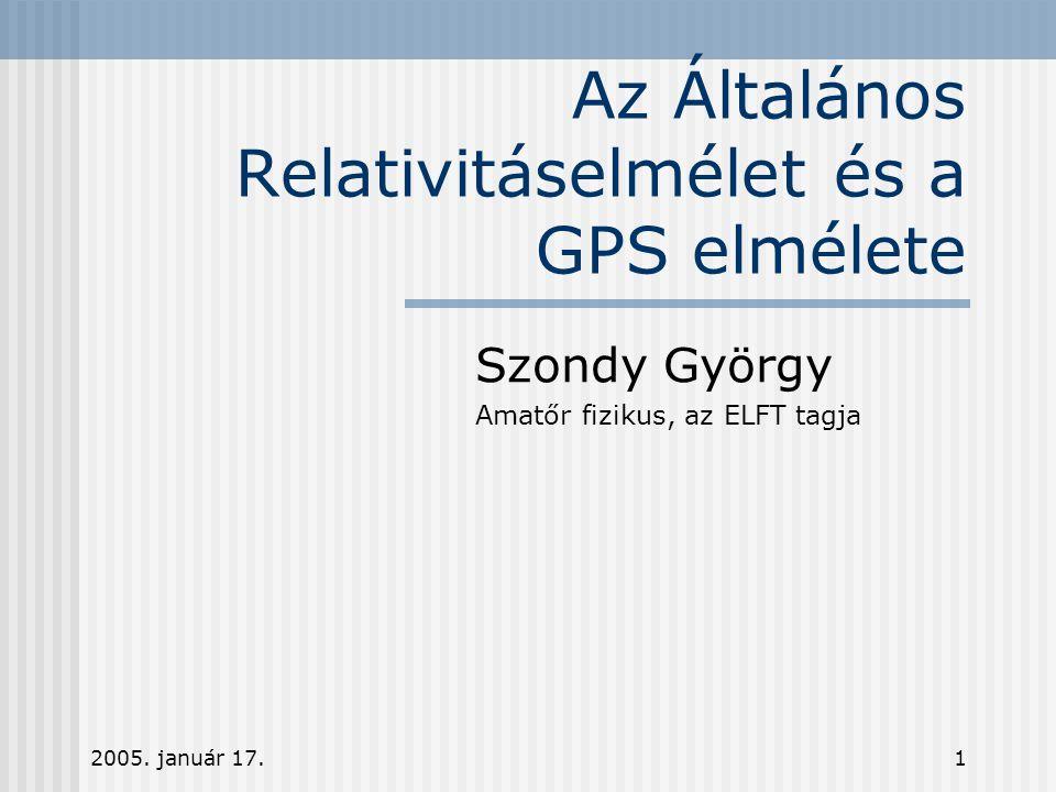 2005. január 17.1 Az Általános Relativitáselmélet és a GPS elmélete Szondy György Amatőr fizikus, az ELFT tagja This presentation will probably involv