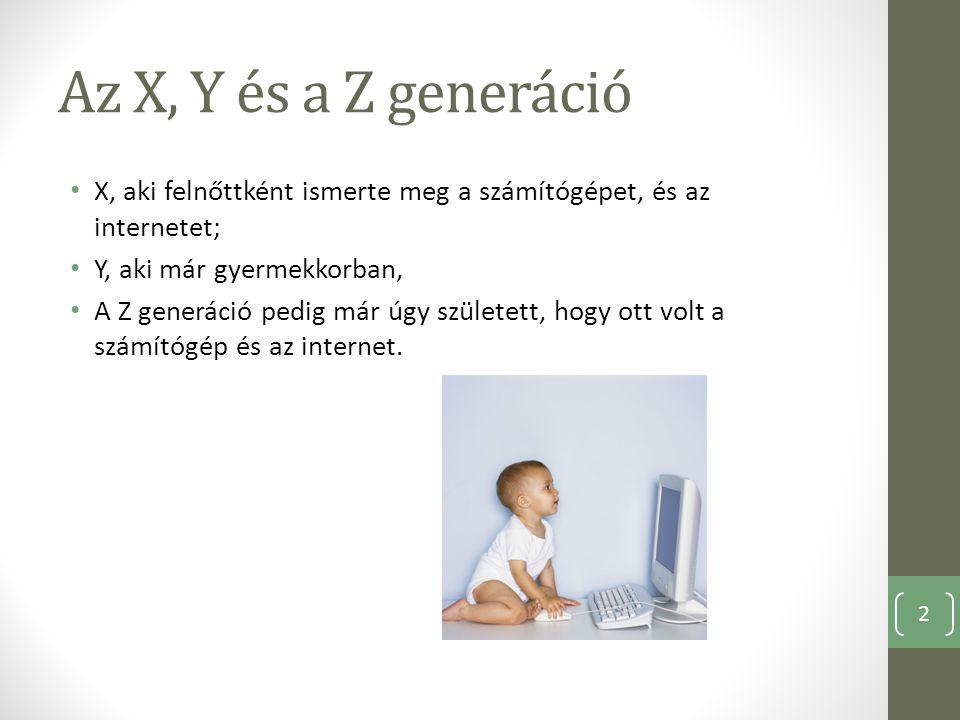 Az X, Y és a Z generáció X, aki felnőttként ismerte meg a számítógépet, és az internetet; Y, aki már gyermekkorban, A Z generáció pedig már úgy szület